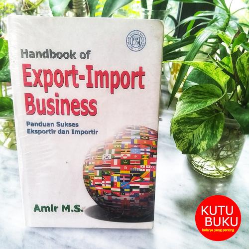 Handbook of Export Import Business : Panduan Sukses Eksportir dan Impor